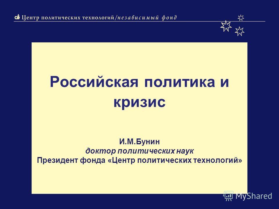 Российская политика и кризис И.М.Бунин доктор политических наук Президент фонда «Центр политических технологий»