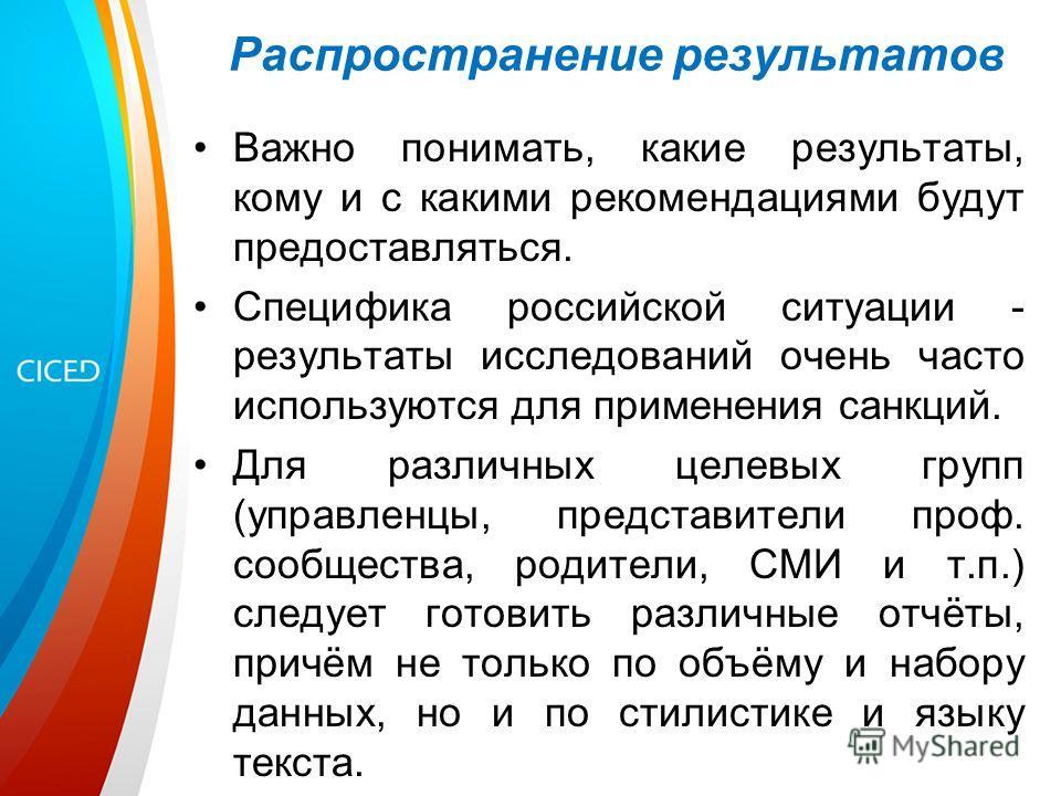 Распространение результатов Важно понимать, какие результаты, кому и с какими рекомендациями будут предоставляться. Специфика российской ситуации - результаты исследований очень часто используются для применения санкций. Для различных целевых групп (