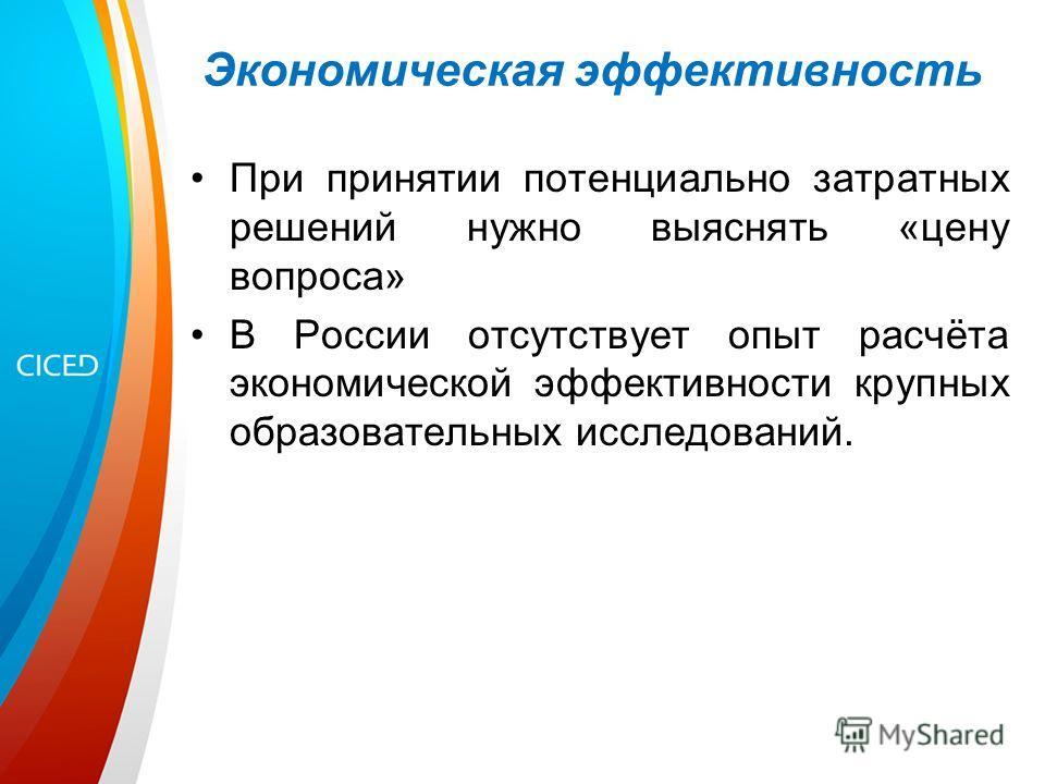 Экономическая эффективность При принятии потенциально затратных решений нужно выяснять «цену вопроса» В России отсутствует опыт расчёта экономической эффективности крупных образовательных исследований.
