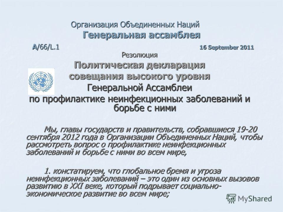Организация Объединенных Наций Генеральная ассамблея А/66/L.1 16 September 2011 Резолюция Политическая декларация совещания высокого уровня Генеральной Ассамблеи по профилактике неинфекционных заболеваний и борьбе с ними Мы, главы государств и правит