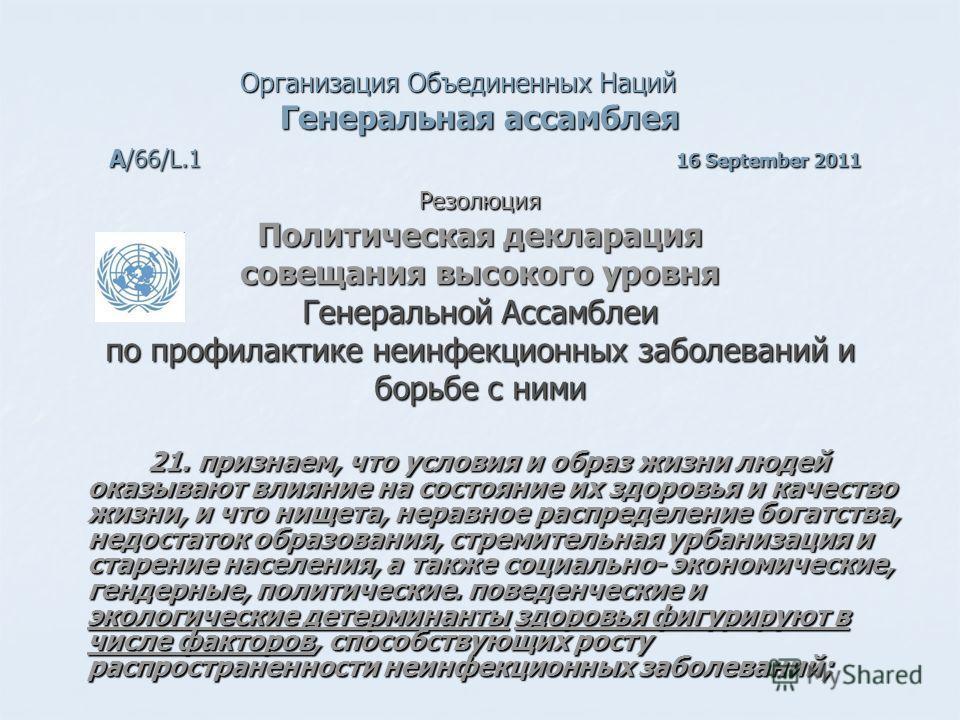 Организация Объединенных Наций Генеральная ассамблея А/66/L.1 16 September 2011 Резолюция Политическая декларация совещания высокого уровня Генеральной Ассамблеи по профилактике неинфекционных заболеваний и борьбе с ними 21. признаем, что условия и о