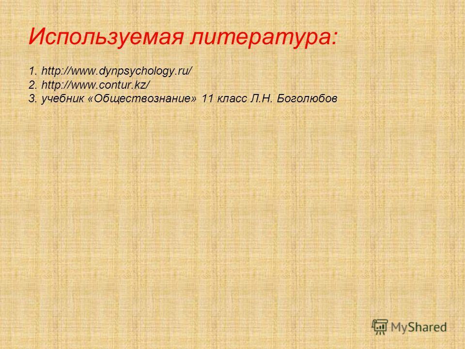 Используемая литература: 1. http://www.dynpsychology.ru/ 2. http://www.contur.kz/ 3. учебник «Обществознание» 11 класс Л.Н. Боголюбов