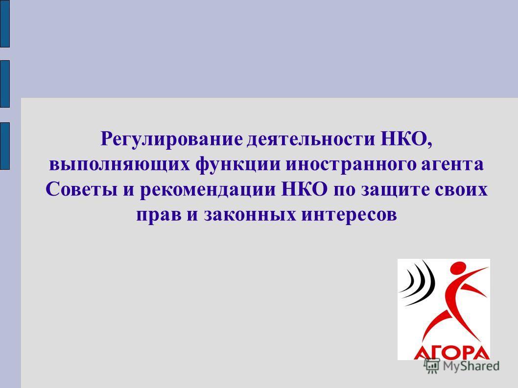 Регулирование деятельности НКО, выполняющих функции иностранного агента Советы и рекомендации НКО по защите своих прав и законных интересов