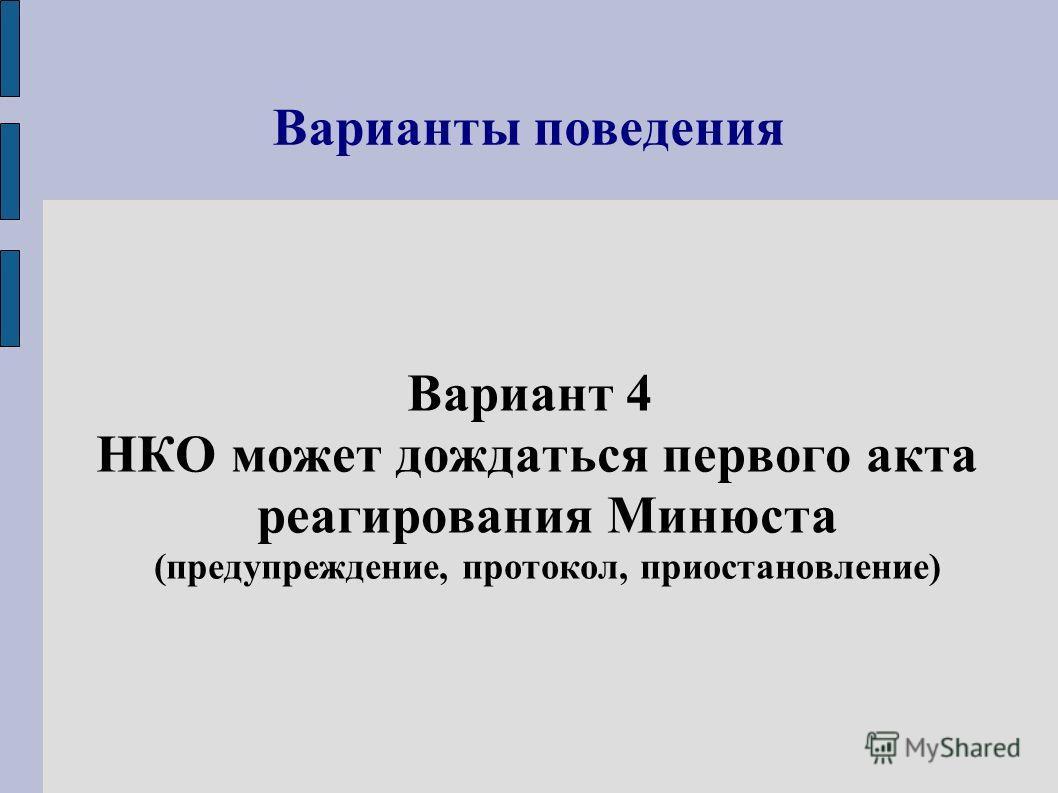 Варианты поведения Вариант 4 НКО может дождаться первого акта реагирования Минюста (предупреждение, протокол, приостановление)