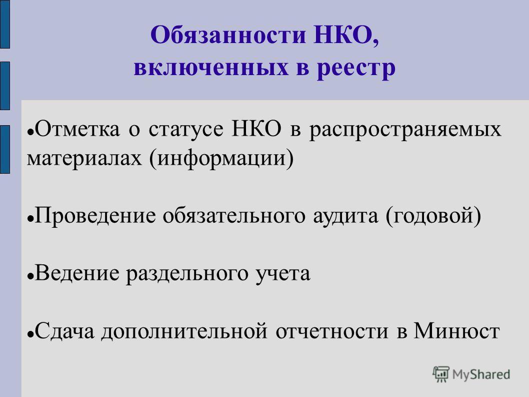 Отметка о статусе НКО в распространяемых материалах (информации) Проведение обязательного аудита (годовой) Ведение раздельного учета Сдача дополнительной отчетности в Минюст Обязанности НКО, включенных в реестр