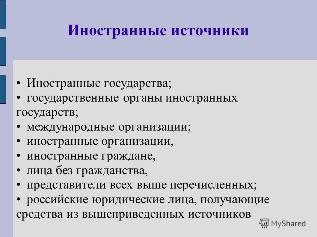 Иностранные источники Иностранные государства; государственные органы иностранных государств; международные организации; иностранные организации, иностранные граждане, лица без гражданства, представители всех выше перечисленных; российские юридически