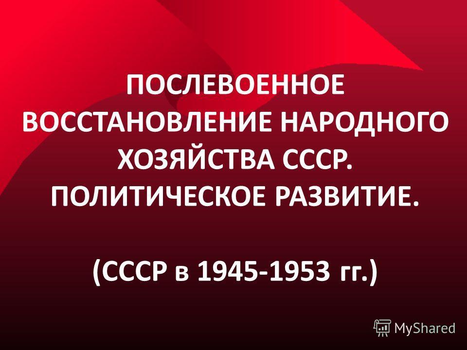 ПОСЛЕВОЕННОЕ ВОССТАНОВЛЕНИЕ НАРОДНОГО ХОЗЯЙСТВА СССР. ПОЛИТИЧЕСКОЕ РАЗВИТИЕ. (СССР в 1945-1953 гг.)
