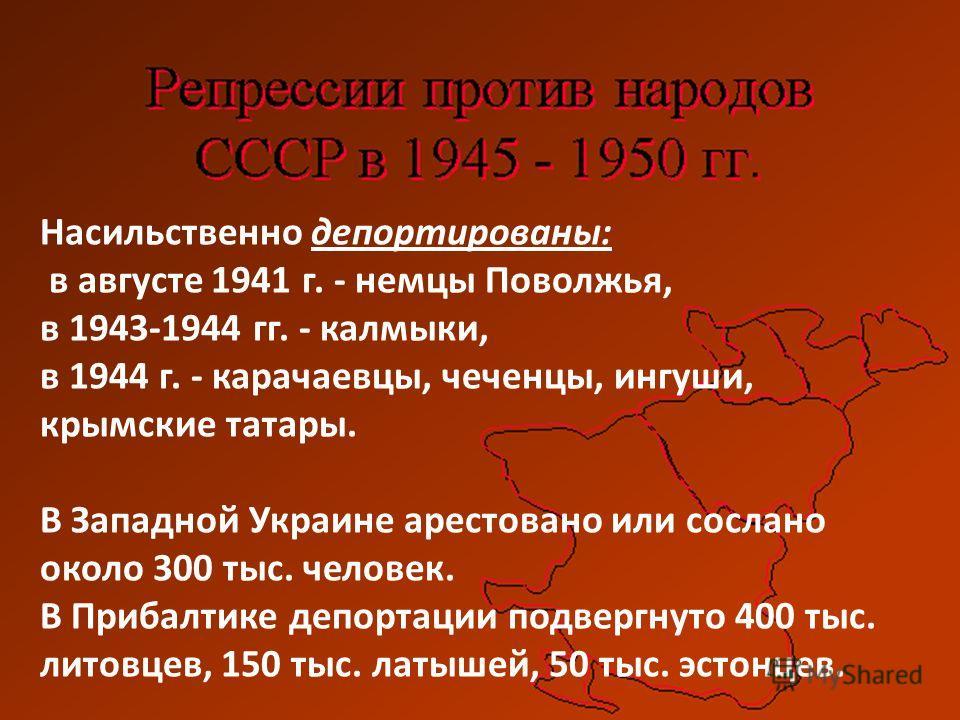 Насильственно депортированы: в августе 1941 г. - немцы Поволжья, в 1943-1944 гг. - калмыки, в 1944 г. - карачаевцы, чеченцы, ингуши, крымские татары. В Западной Украине арестовано или сослано около 300 тыс. человек. В Прибалтике депортации подвергнут