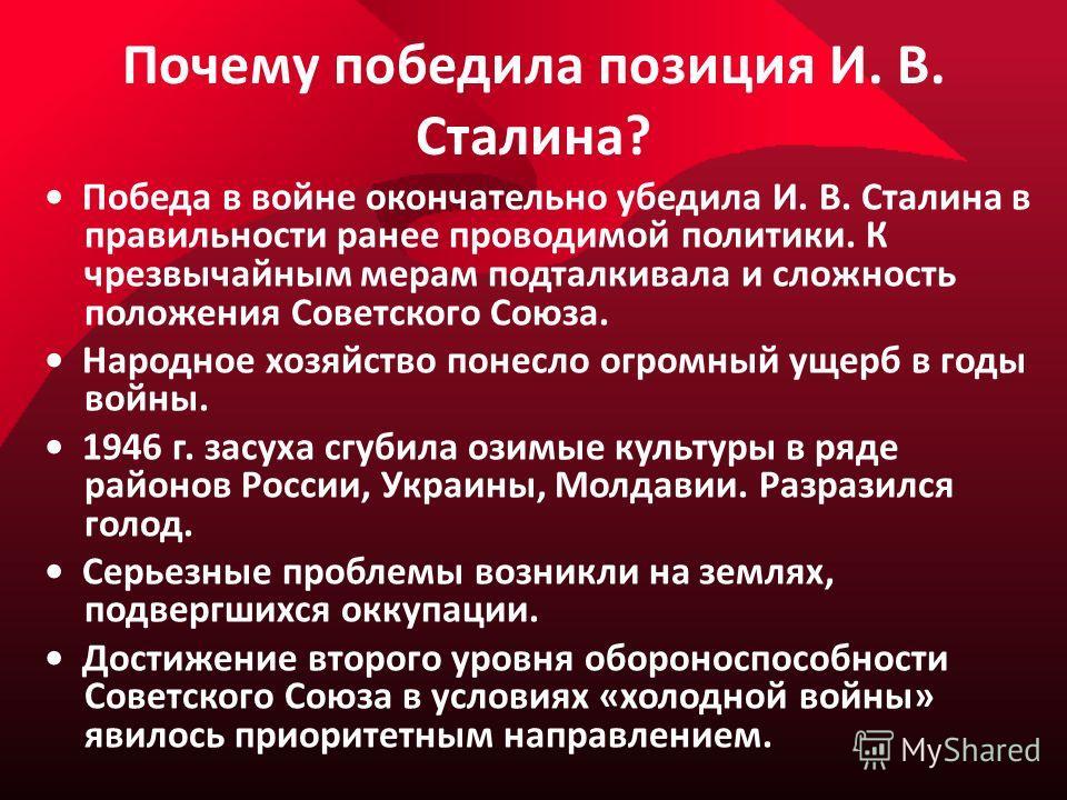 Почему победила позиция И. В. Сталина? Победа в войне окончательно убедила И. В. Сталина в правильности ранее проводимой политики. К чрезвычайным мерам подталкивала и сложность положения Советского Союза. Народное хозяйство понесло огромный ущерб в г