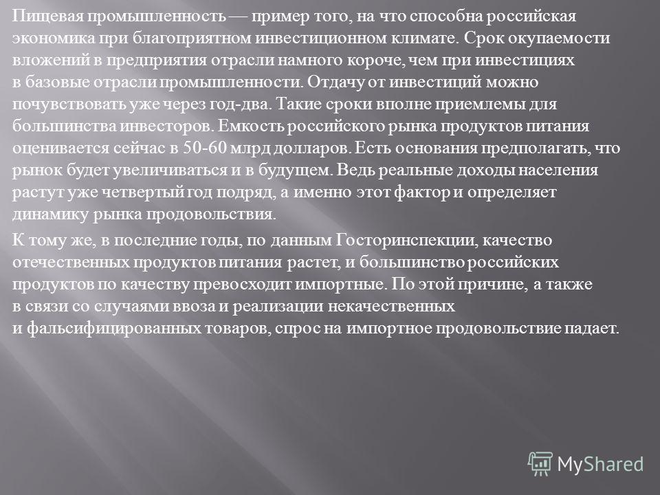 Пищевая промышленность пример того, на что способна российская экономика при благоприятном инвестиционном климате. Срок окупаемости вложений в предприятия отрасли намного короче, чем при инвестициях в базовые отрасли промышленности. Отдачу от инвести