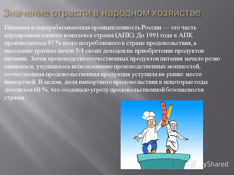 Пищевая и перерабатывающая промышленность России это часть агропромышленного комплекса страны ( АПК ). До 1991 года в АПК производилось 97 % всего потребляемого в стране продовольствия, а население тратило почти 3/4 своих доходов на приобретение прод
