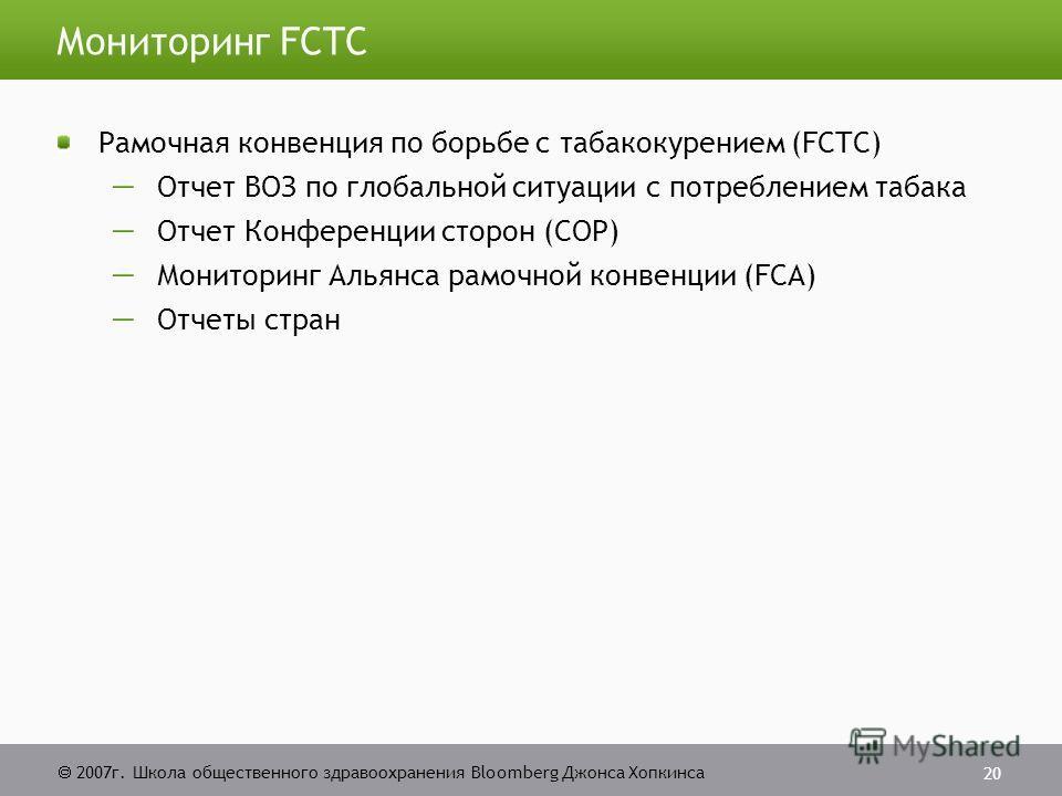 2007г. Школа общественного здравоохранения Bloomberg Джонса Хопкинса 20 Мониторинг FCTC Рамочная конвенция по борьбе с табакокурением (FCTC) Отчет ВОЗ по глобальной ситуации с потреблением табака Отчет Конференции сторон (COP) Мониторинг Альянса рамо