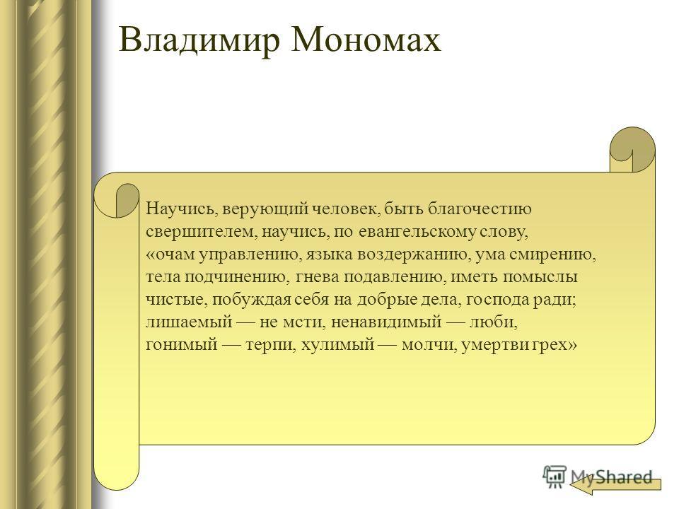 Владимир Мономах Научись, верующий человек, быть благочестию свершителем, научись, по евангельскому слову, «очам управлению, языка воздержанию, ума смирению, тела подчинению, гнева подавлению, иметь помыслы чистые, побуждая себя на добрые дела, госпо