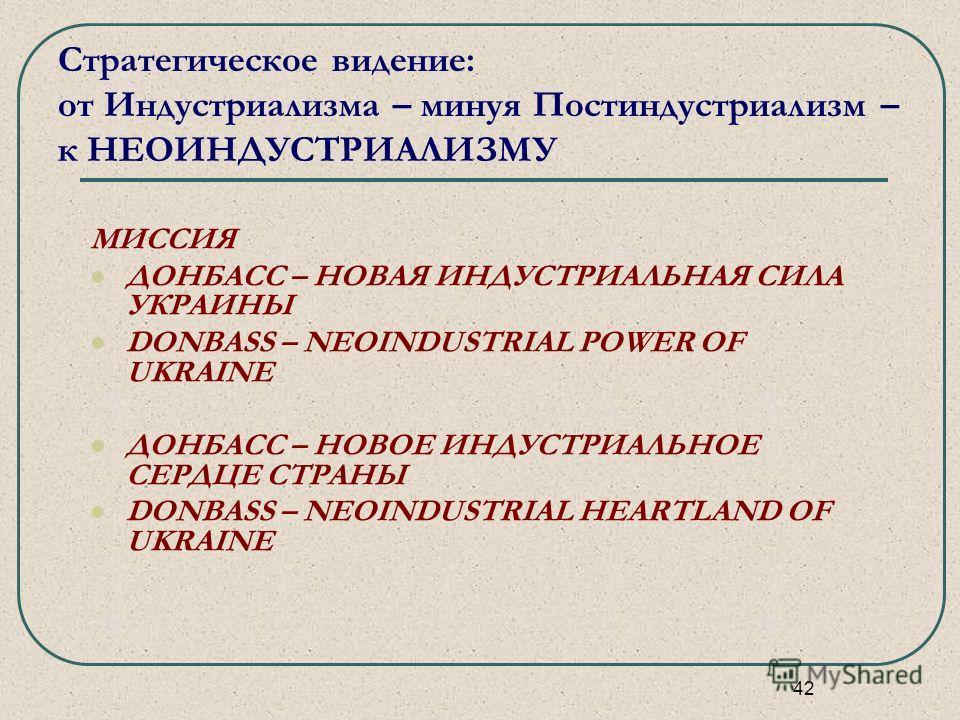 42 Стратегическое видение: от Индустриализма – минуя Постиндустриализм – к НЕОИНДУСТРИАЛИЗМУ МИССИЯ ДОНБАСС – НОВАЯ ИНДУСТРИАЛЬНАЯ СИЛА УКРАИНЫ DONBASS – NEOINDUSTRIAL POWER OF UKRAINE ДОНБАСС – НОВОЕ ИНДУСТРИАЛЬНОЕ СЕРДЦЕ СТРАНЫ DONBASS – NEОINDUSTR