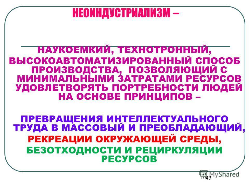 43 НЕОИНДУСТРИАЛИЗМ – НАУКОЕМКИЙ, ТЕХНОТРОННЫЙ, ВЫСОКОАВТОМАТИЗИРОВАННЫЙ СПОСОБ ПРОИЗВОДСТВА, ПОЗВОЛЯЮЩИЙ С МИНИМАЛЬНЫМИ ЗАТРАТАМИ РЕСУРСОВ УДОВЛЕТВОРЯТЬ ПОРТРЕБНОСТИ ЛЮДЕЙ НА ОСНОВЕ ПРИНЦИПОВ – ПРЕВРАЩЕНИЯ ИНТЕЛЛЕКТУАЛЬНОГО ТРУДА В МАССОВЫЙ И ПРЕОБЛ