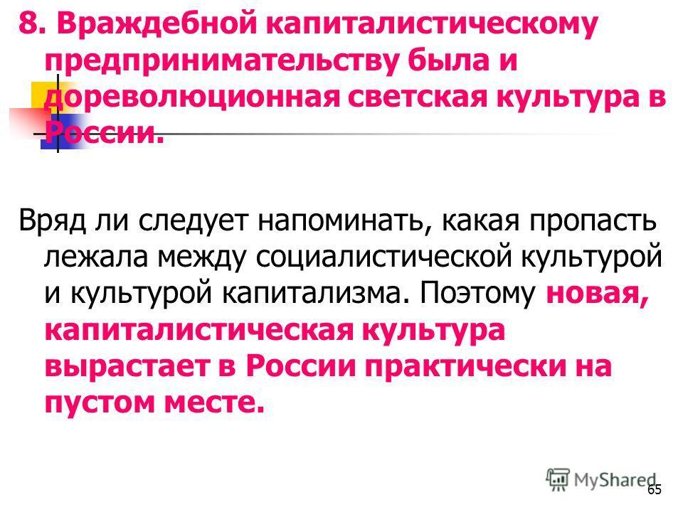 8. Враждебной капиталистическому предпринимательству была и дореволюционная светская культура в России. Вряд ли следует напоминать, какая пропасть лежала между социалистической культурой и культурой капитализма. Поэтому новая, капиталистическая культ