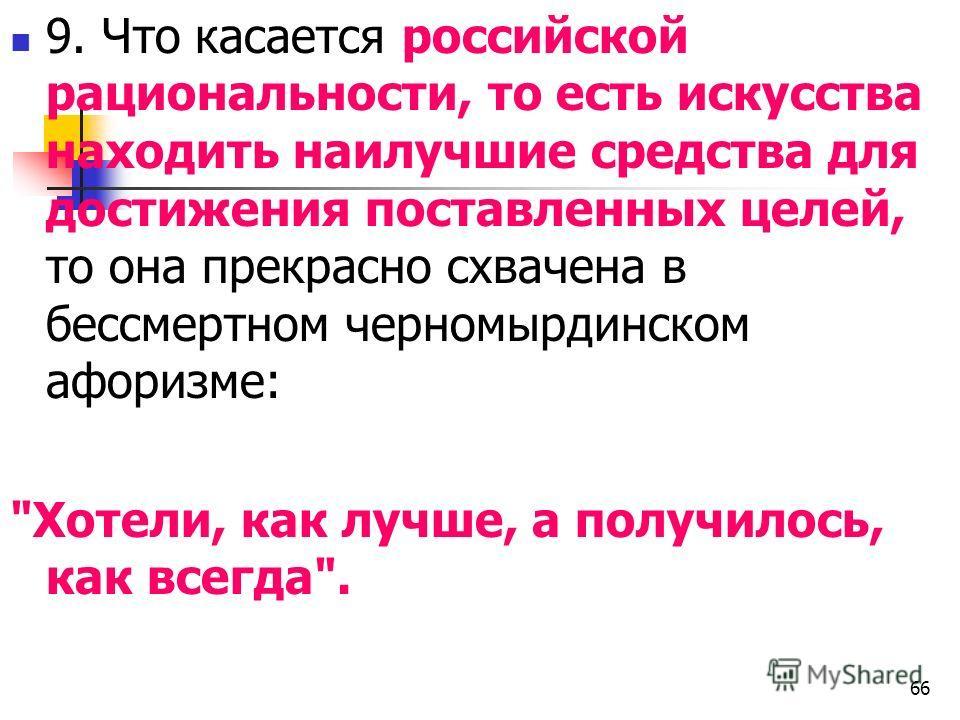 9. Что касается российской рациональности, то есть искусства находить наилучшие средства для достижения поставленных целей, то она прекрасно схвачена в бессмертном черномырдинском афоризме: Хотели, как лучше, а получилось, как всегда. 66