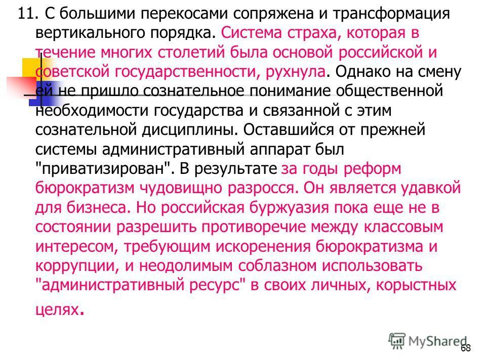 11. С большими перекосами сопряжена и трансформация вертикального порядка. Система страха, которая в течение многих столетий была основой российской и советской государственности, рухнула. Однако на смену ей не пришло сознательное понимание обществен