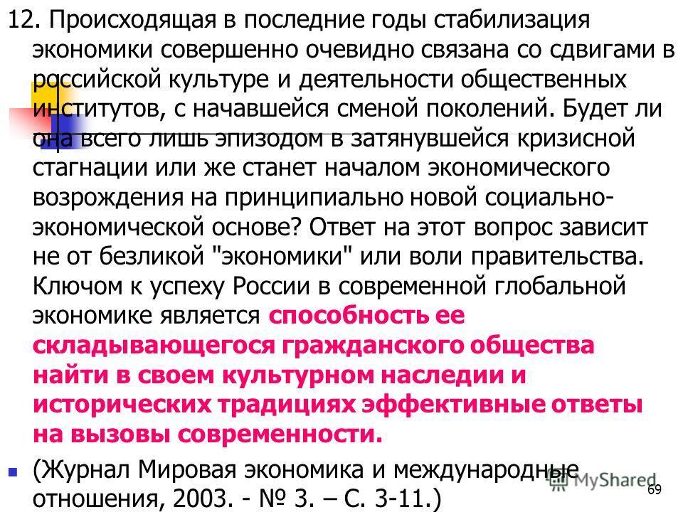 12. Происходящая в последние годы стабилизация экономики совершенно очевидно связана со сдвигами в российской культуре и деятельности общественных институтов, с начавшейся сменой поколений. Будет ли она всего лишь эпизодом в затянувшейся кризисной ст