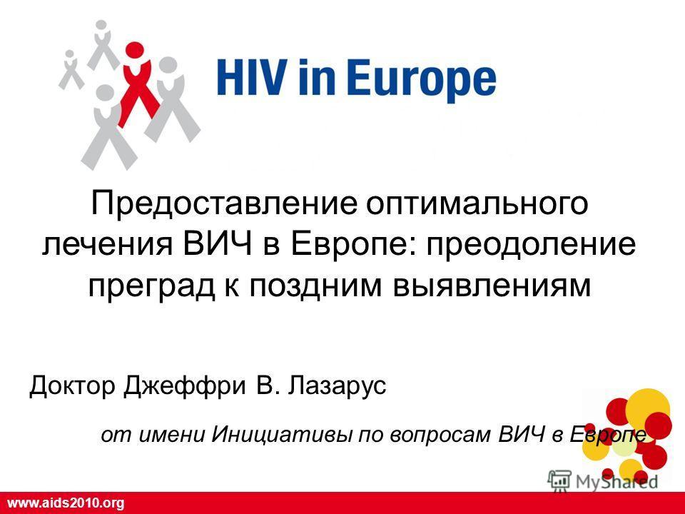 www.aids2010.org Предоставление оптимального лечения ВИЧ в Европе: преодоление преград к поздним выявлениям Доктор Джеффри В. Лазарус oт имени Инициативы по вопросам ВИЧ в Европе