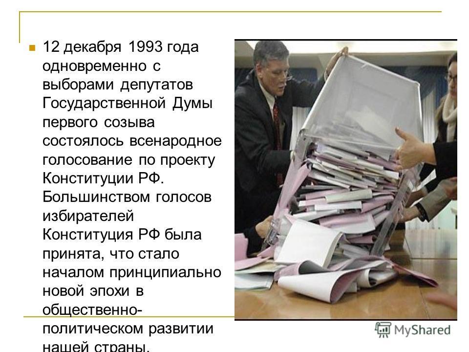 12 декабря 1993 года одновременно с выборами депутатов Государственной Думы первого созыва состоялось всенародное голосование по проекту Конституции РФ. Большинством голосов избирателей Конституция РФ была принята, что стало началом принципиально нов
