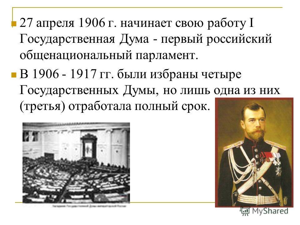 27 апреля 1906 г. начинает свою работу I Государственная Дума - первый российский общенациональный парламент. В 1906 - 1917 гг. были избраны четыре Государственных Думы, но лишь одна из них (третья) отработала полный срок.