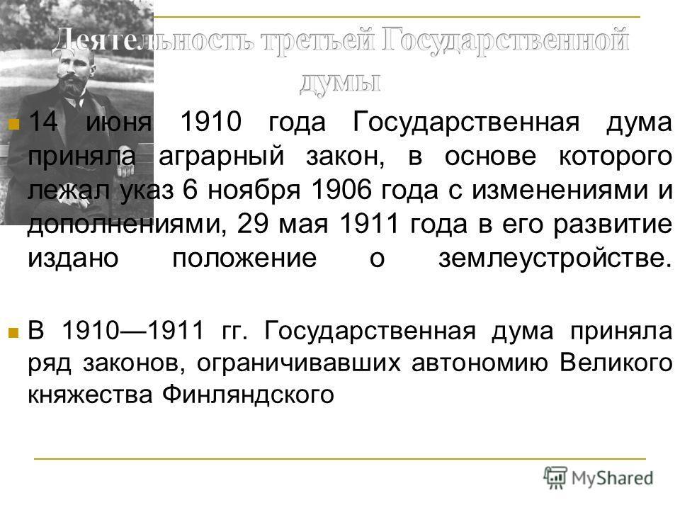 14 июня 1910 года Государственная дума приняла аграрный закон, в основе которого лежал указ 6 ноября 1906 года с изменениями и дополнениями, 29 мая 1911 года в его развитие издано положение о землеустройстве. В 19101911 гг. Государственная дума приня