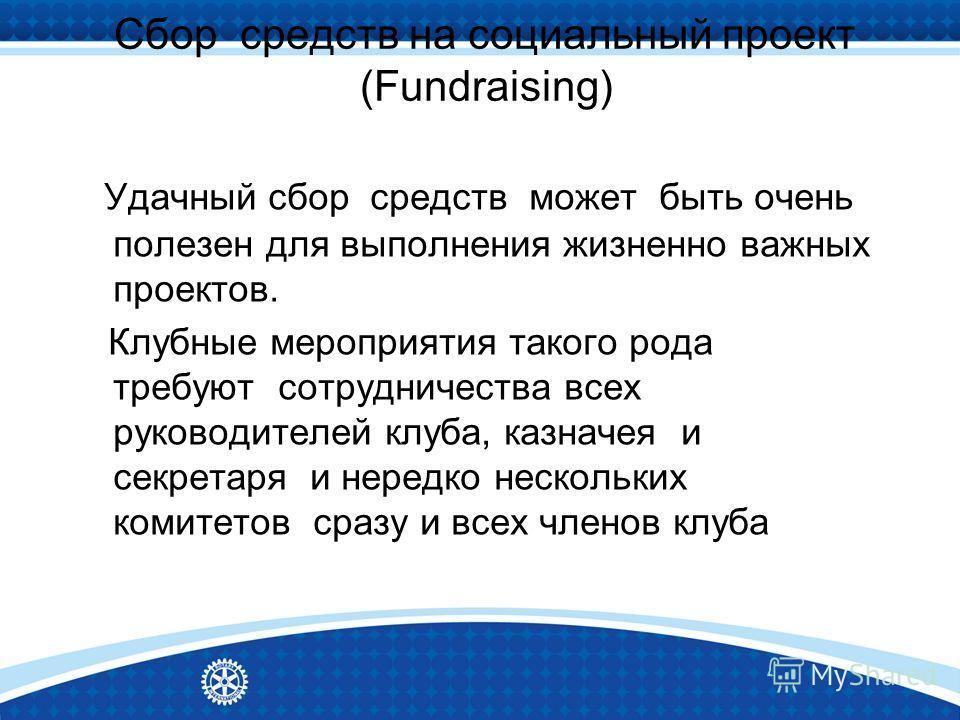 Сбор средств на социальный проект (Fundraising) Удачный сбор средств может быть очень полезен для выполнения жизненно важных проектов. Клубные мероприятия такого рода требуют сотрудничества всех руководителей клуба, казначея и секретаря и нередко нес