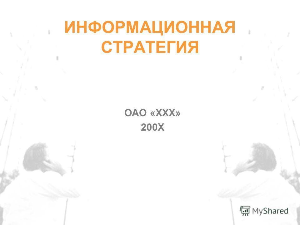 ИНФОРМАЦИОННАЯ СТРАТЕГИЯ ОАО «XXX» 200X