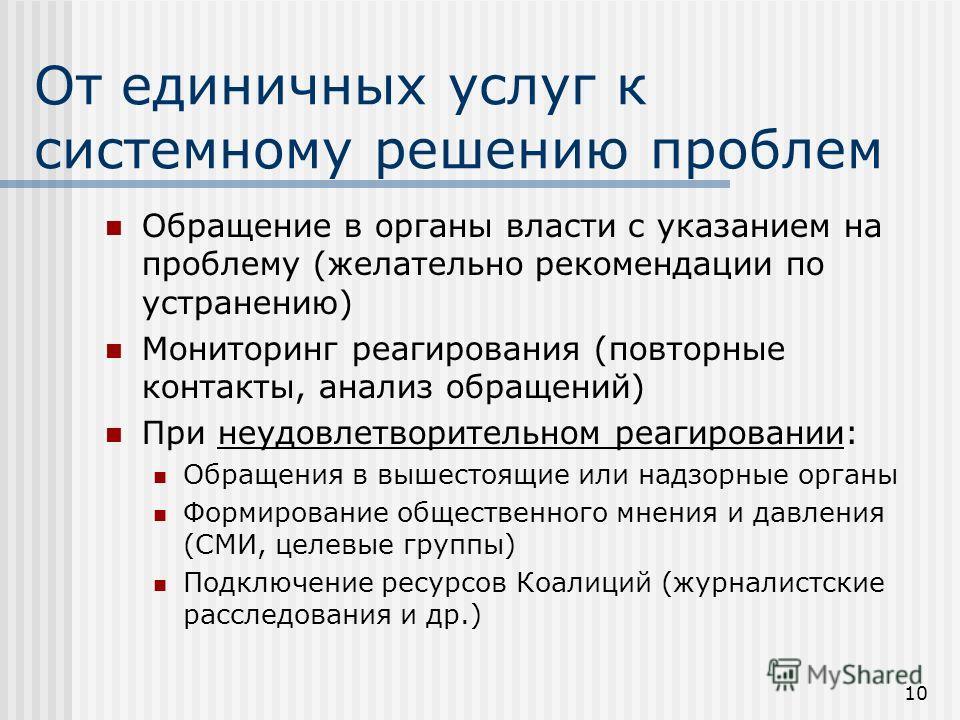 10 От единичных услуг к системному решению проблем Обращение в органы власти с указанием на проблему (желательно рекомендации по устранению) Мониторинг реагирования (повторные контакты, анализ обращений) При неудовлетворительном реагировании: Обращен