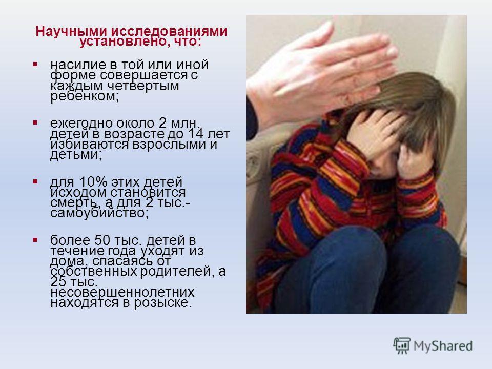 Научными исследованиями установлено, что: насилие в той или иной форме совершается с каждым четвертым ребенком; ежегодно около 2 млн. детей в возрасте до 14 лет избиваются взрослыми и детьми; для 10% этих детей исходом становится смерть, а для 2 тыс.