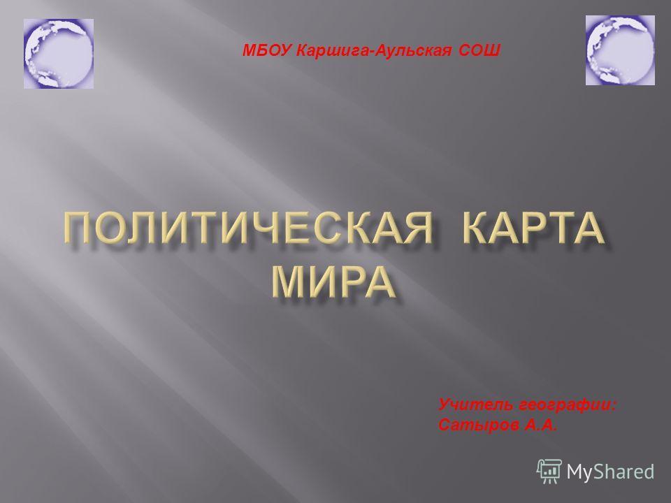 МБОУ Каршига-Аульская СОШ Учитель географии: Сатыров А.А.