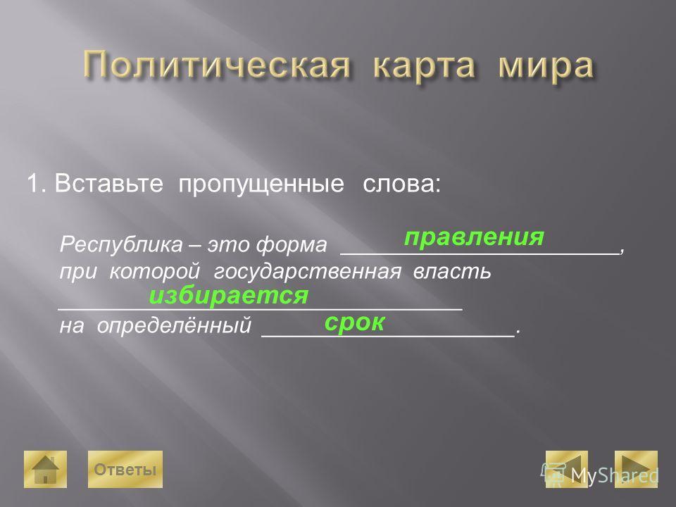 1. Вставьте пропущенные слова: Республика – это форма, при которой государственная власть ________________________________ на определённый ____________________. правления избирается срок Ответы