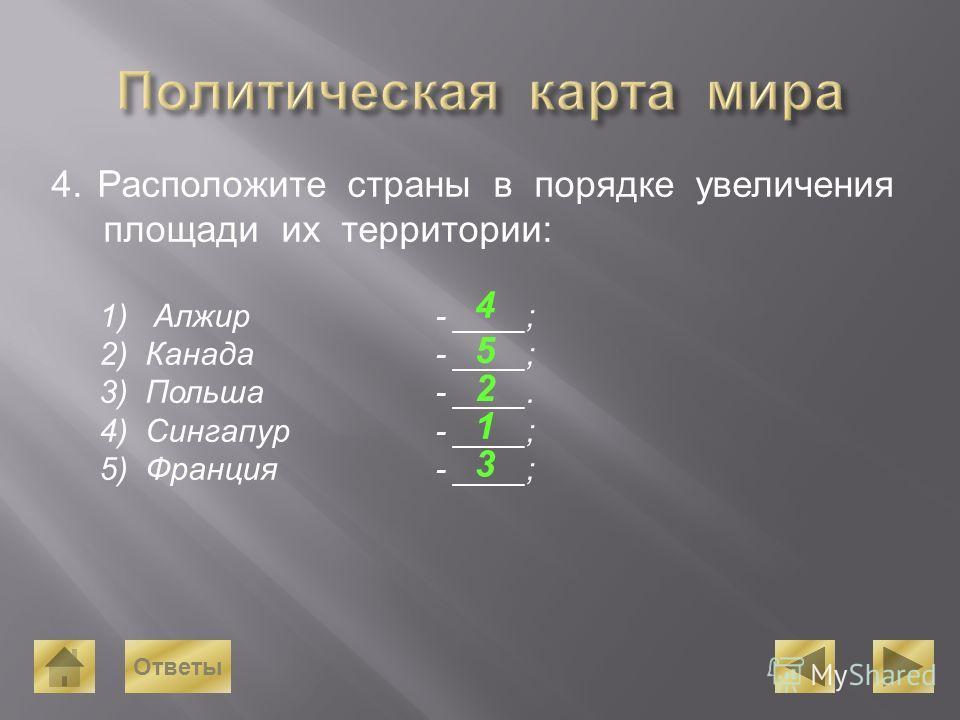 4. Расположите страны в порядке увеличения площади их территории: 1) Алжир- ____; 2) Канада- ____; 3) Польша- ____. 4) Сингапур- ____; 5) Франция- ____; 1 2 3 4 5 Ответы