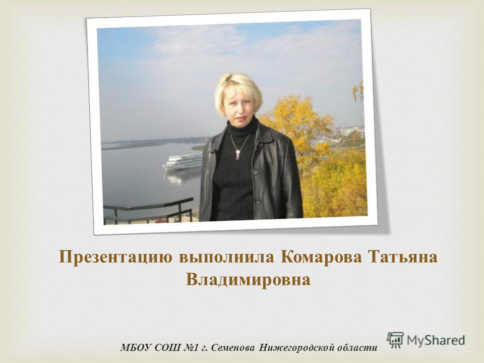 Презентацию выполнила Комарова Татьяна Владимировна МБОУ СОШ 1 г. Семенова Нижегородской области