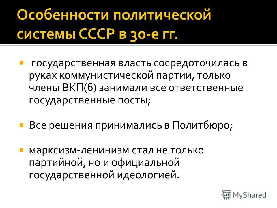 государственная власть сосредоточилась в руках коммунистической партии, только члены ВКП(б) занимали все ответственные государственные посты; Все решения принимались в Политбюро; марксизм-ленинизм стал не только партийной, но и официальной государств