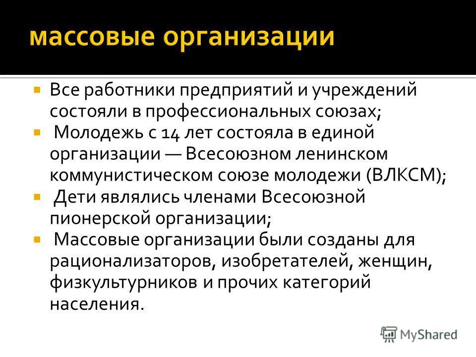 Все работники предприятий и учреждений состояли в профессиональных союзах; Молодежь с 14 лет состояла в единой организации Всесоюзном ленинском коммунистическом союзе молодежи (ВЛКСМ); Дети являлись членами Всесоюзной пионерской организации; Массовые