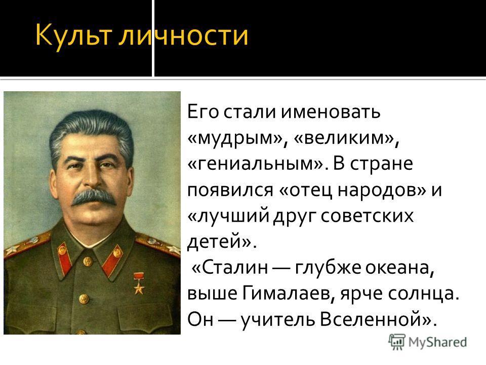 Культ личности Его стали именовать «мудрым», «великим», «гениальным». В стране появился «отец народов» и «лучший друг советских детей». «Сталин глубже океана, выше Гималаев, ярче солнца. Он учитель Вселенной».