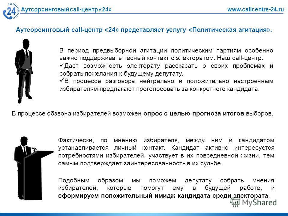 Аутсорсинговый call-центр «24»www.callcentre-24.ru Аутсорсинговый call-центр «24» представляет услугу «Политическая агитация». В период предвыборной агитации политическим партиям особенно важно поддерживать тесный контакт с электоратом. Наш call-цент
