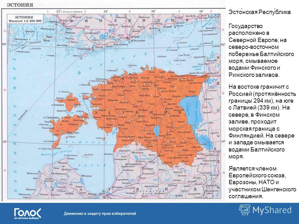 Эсто́нская Респу́блика Государство расположено в Северной Европе, на северо-восточном побережье Балтийского моря, омываемое водами Финского и Рижского заливов. На востоке граничит с Россией (протяжённость границы 294 км), на юге с Латвией (339 км). Н
