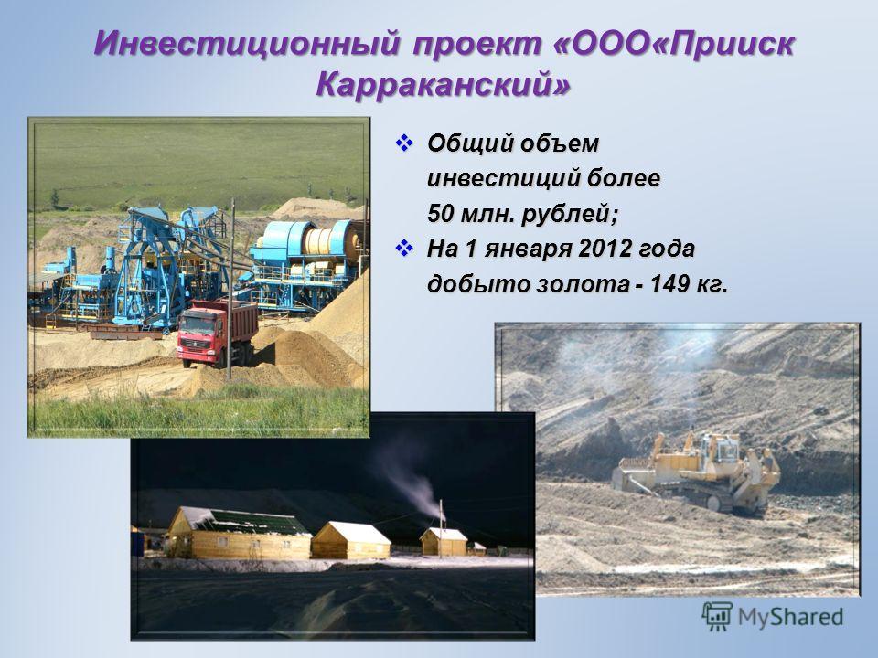 Инвестиционный проект «ООО«Прииск Карраканский» Общий объем Общий объем инвестиций более 50 млн. рублей; На 1 января 2012 года На 1 января 2012 года добыто золота - 149 кг.