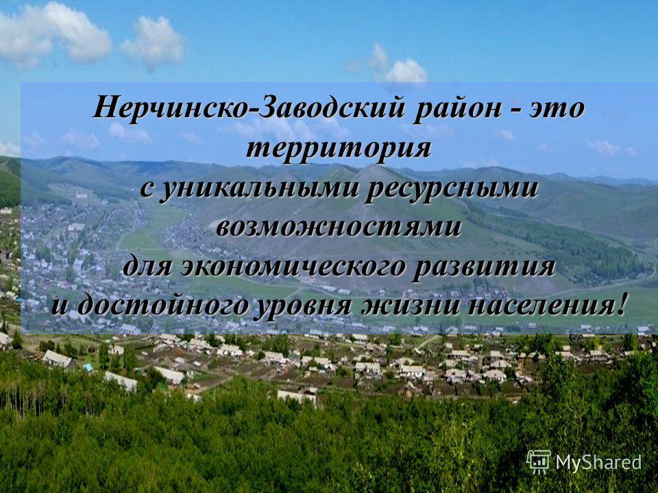 Нерчинско-Заводский район - это территория с уникальными ресурсными возможностями для экономического развития и достойного уровня жизни населения!