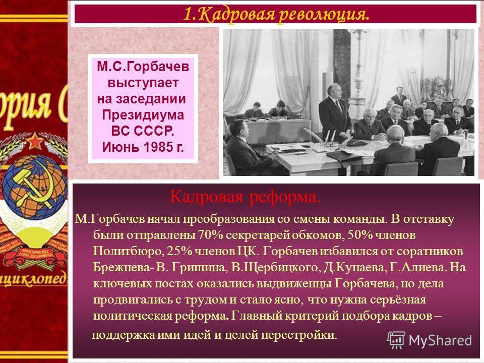 Кадровая реформа. М.Горбачев начал преобразования со смены команды. В отставку были отправлены 70% секретарей обкомов, 50% членов Политбюро, 25% членов ЦК. Горбачев избавился от соратников Брежнева- В. Гришина, В.Щербицкого, Д.Кунаева, Г.Алиева. На к