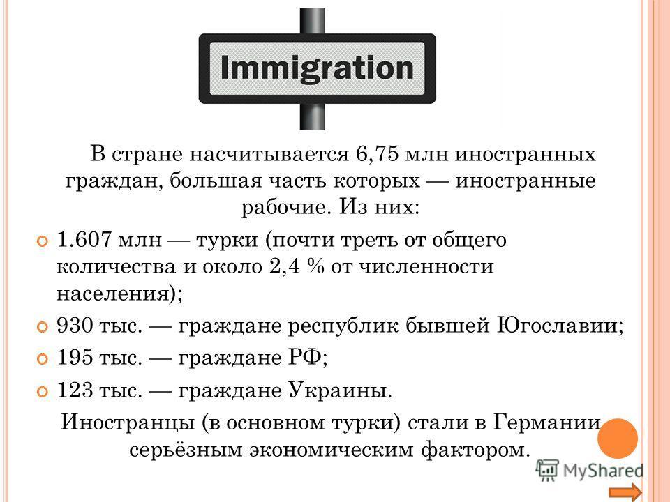 В стране насчитывается 6,75 млн иностранных граждан, большая часть которых иностранные рабочие. Из них: 1.607 млн турки (почти треть от общего количества и около 2,4 % от численности населения); 930 тыс. граждане республик бывшей Югославии; 195 тыс.