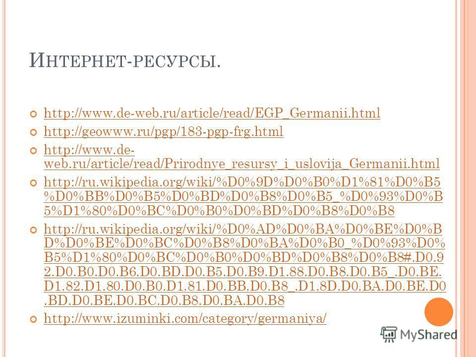 И НТЕРНЕТ - РЕСУРСЫ. http://www.de-web.ru/article/read/EGP_Germanii.html http://geowww.ru/pgp/183-pgp-frg.html http://www.de- web.ru/article/read/Prirodnye_resursy_i_uslovija_Germanii.html http://www.de- web.ru/article/read/Prirodnye_resursy_i_uslovi