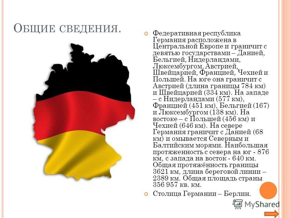 О БЩИЕ СВЕДЕНИЯ. Федеративная республика Германия расположена в Центральной Европе и граничит с девятью государствами – Данией, Бельгией, Нидерландами, Люксембургом, Австрией, Швейцарией, Францией, Чехией и Польшей. На юге она граничит с Австрией (дл