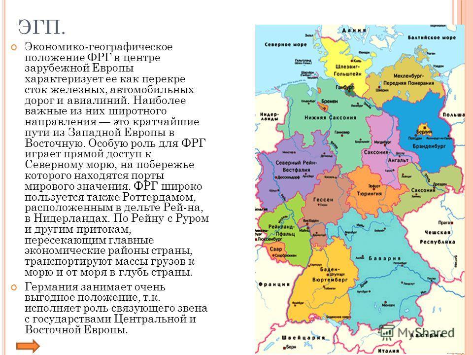 ЭГП. Экономико-географическое положение ФРГ в центре зарубежной Европы характеризует ее как перекре сток железных, автомобильных дорог и авиалиний. Наиболее важные из них широтного направления это кратчайшие пути из Западной Европы в Восточную. Особу