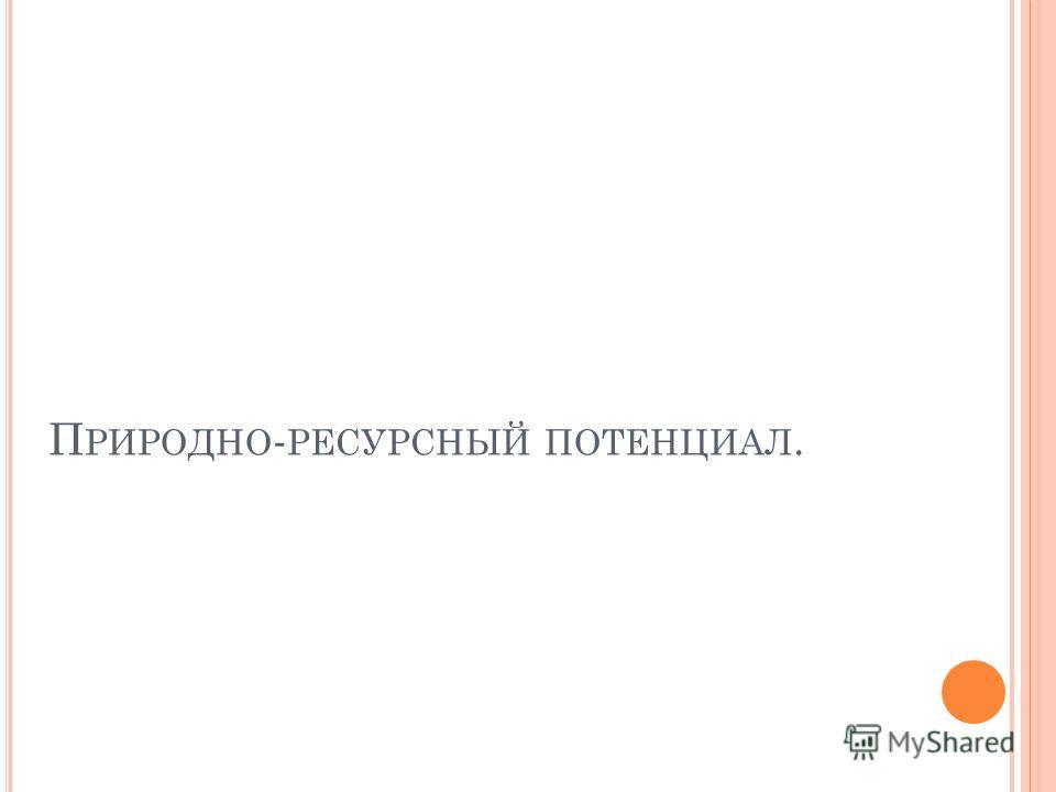 П РИРОДНО - РЕСУРСНЫЙ ПОТЕНЦИАЛ.