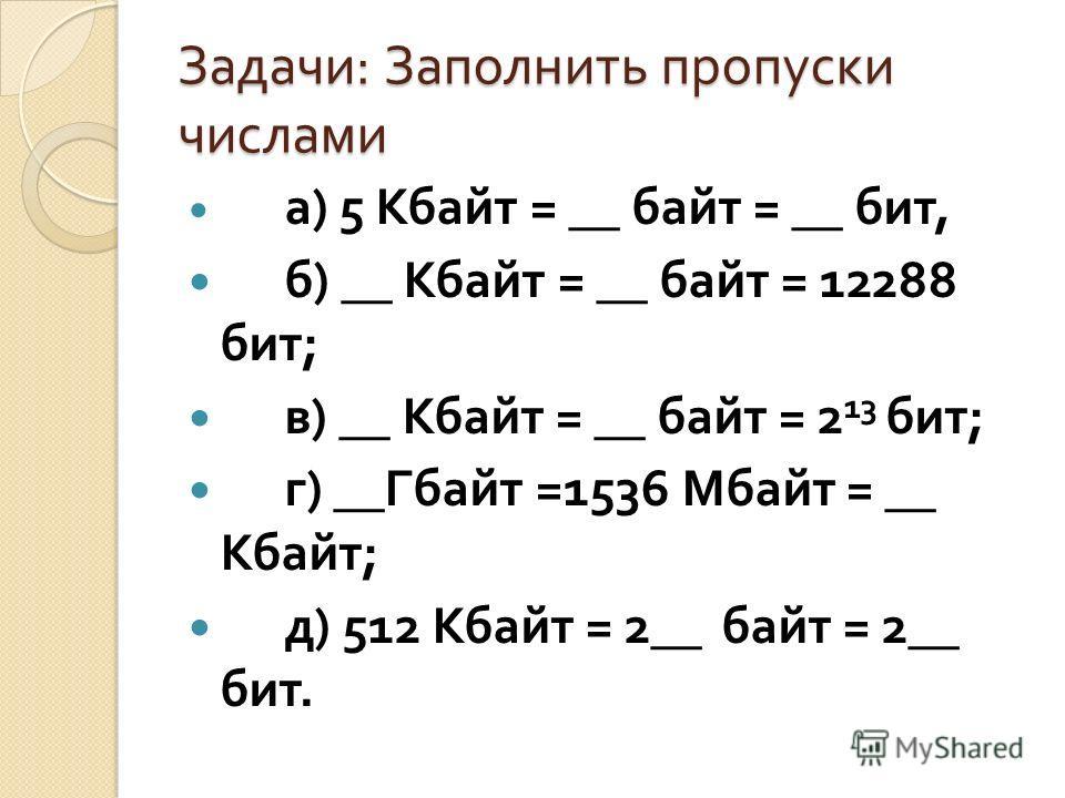 Задачи : Заполнить пропуски числами а ) 5 Кбайт = __ байт = __ бит, б ) __ Кбайт = __ байт = 12288 бит ; в ) __ Кбайт = __ байт = 2 13 бит ; г ) __ Гбайт =1536 Мбайт = __ Кбайт ; д ) 512 Кбайт = 2__ байт = 2__ бит.