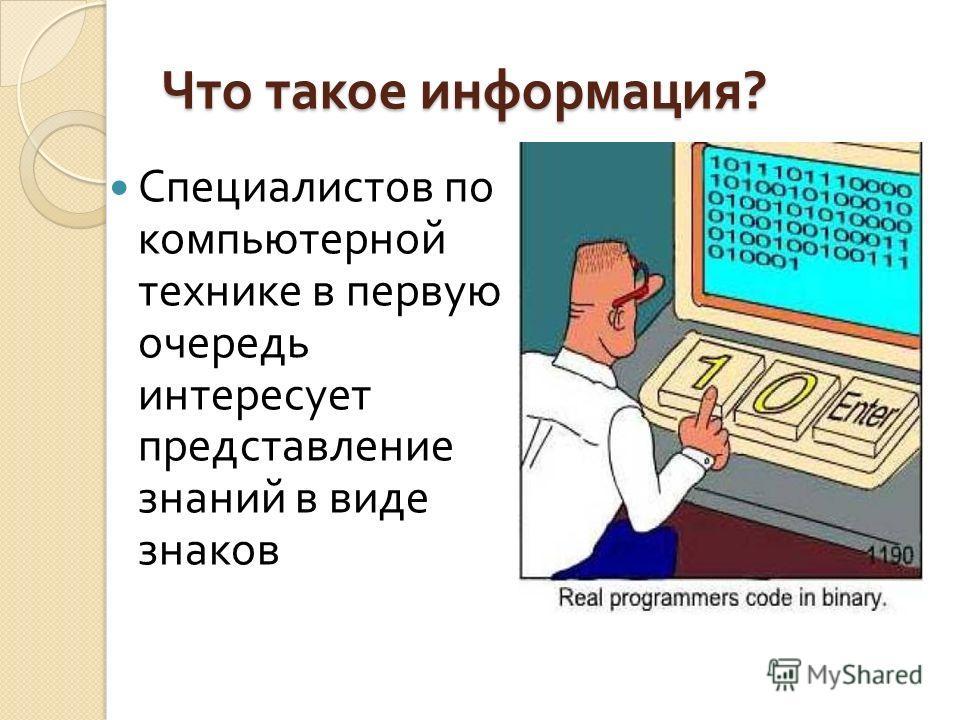 Что такое информация ? Специалистов по компьютерной технике в первую очередь интересует представление знаний в виде знаков